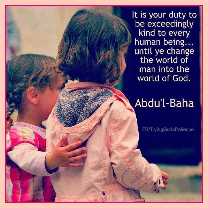 It is your duty to be exceedingly kind to every human being...