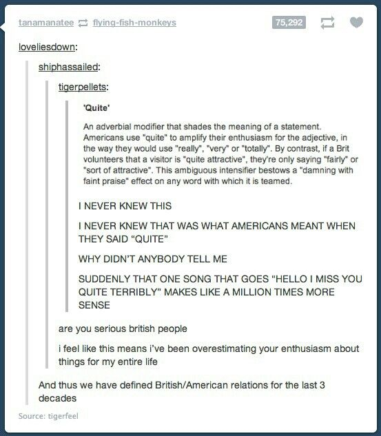 """Quite"" American vs. ""Quite"" British.... I thought negative things were ""really"" (exp: quite ugly) but positive things (quite beautiful) were lessened... Idk lol wtaf!!"