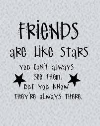Friends are like stars you cant always see them but you know their always there