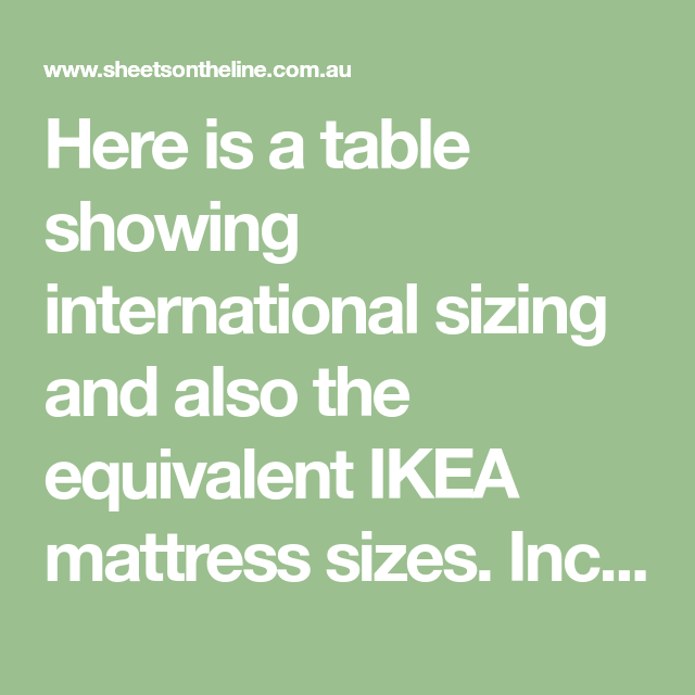 Here Is A Table Showing International Sizing And Also The Equivalent Ikea Mattress Sizes Including Us Uk Bed Size Charts Ikea Mattress Sizes Mattress Sizes