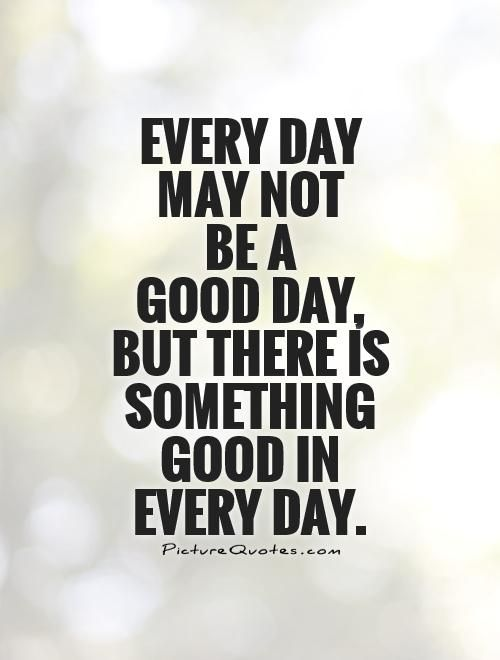 Every day may not be a good day, but there is something ...