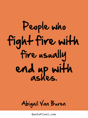 Motivational Quote   People Who Fight Fire With Fire Usually End Up With.