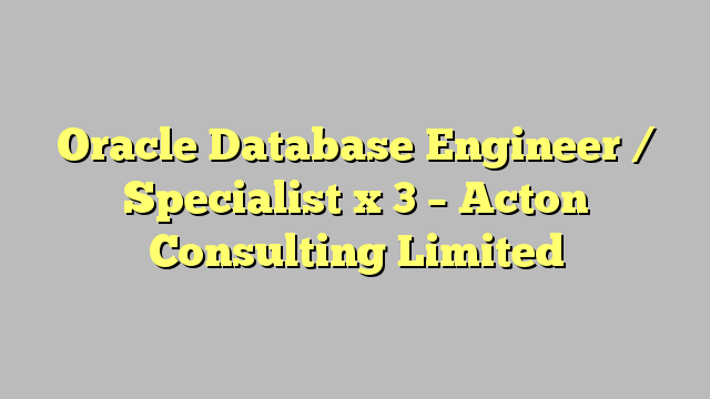 oracle database engineer specialist x 3 acton consulting limited - Database Engineers