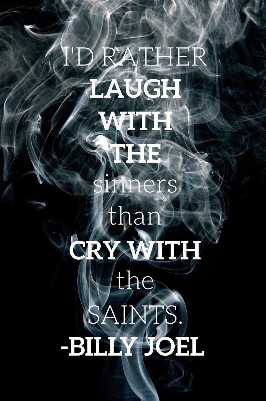 I D Rather Laugh With The Sinners Than Cry With The Saints The Sinners Are Much More Fun Billy Joel Only Th Sinner Quotes Young Quotes Dying Young Quotes