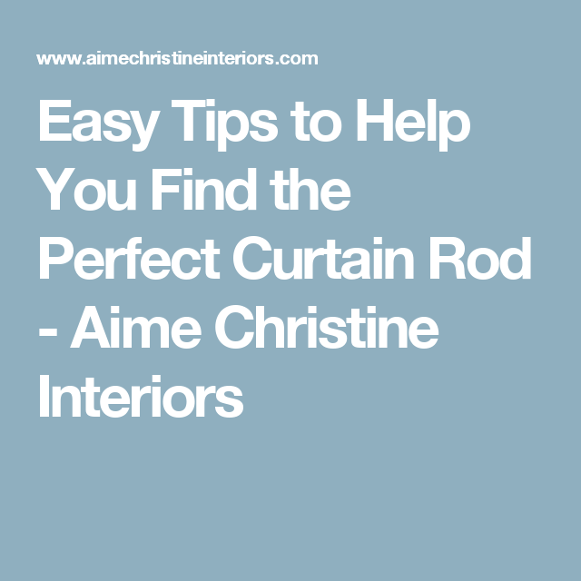 Easy Tips to Help You Find the Perfect Curtain Rod - Aime Christine Interiors