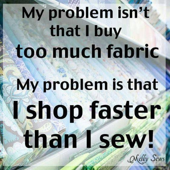 Funny sewing quote - My problem isn't that I buy too much fabric. My problem is that I shop faster than I sew. http://www.bwdfabrics.com