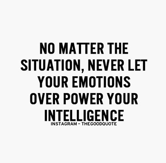 No matter the situation never let your emotions over power