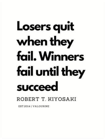 Losers quit when they fail. Winners fail until they succeed. Robert T. Kiyosaki Quote | Art Print