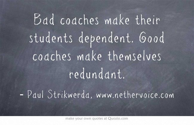 Bad Coaches Make Their Students Dependent Good Coaches Make