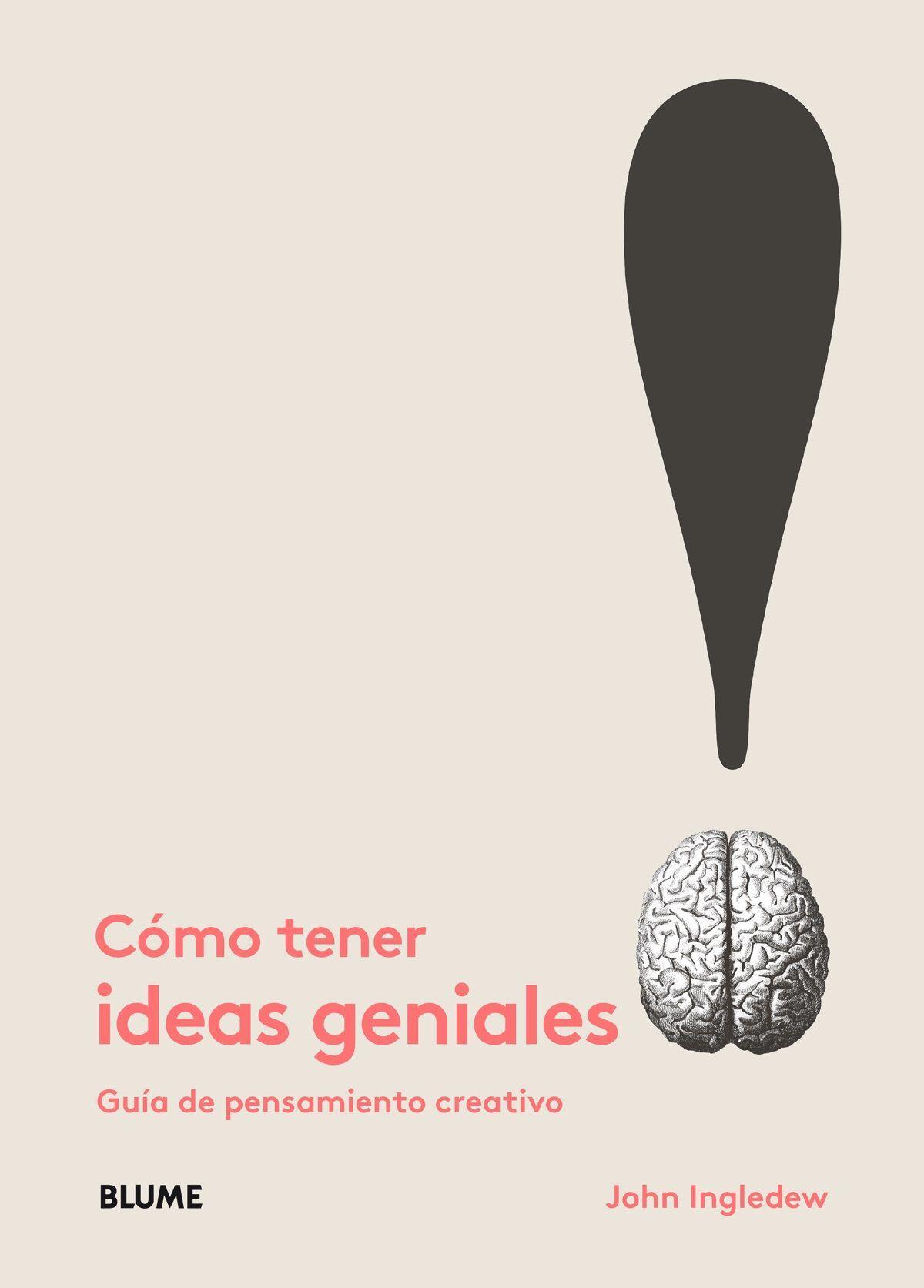 Cómo tener ideas geniales : guía de pensamiento creativo / John Ingledew. Barcelona : Blume, 2016