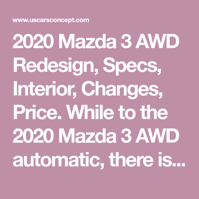 2020 Mazda 3 Awd Redesign Specs Interior Changes Price While To The 2020 Mazda 3 Awd Automatic There Is The Money Reached Better With I Awd Mazda 3 Mazda
