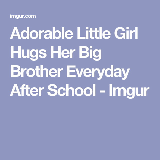 Adorable Little Girl Hugs Her Big Brother Everyday After School - Imgur