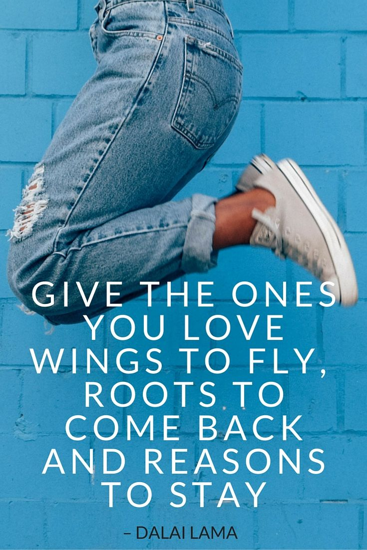 Dalai Lama Quote - GIVE THE ONES YOU LOVE WINGS TO FLY, ROOTS TO COME BACK AND REASONS TO STAY