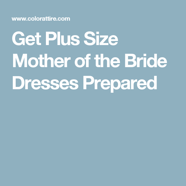 Get Plus Size Mother of the Bride Dresses Prepared