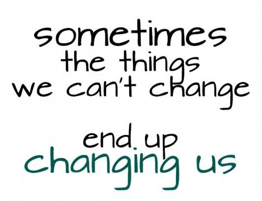 Sometimes the things we cant change end up changing us picture ...