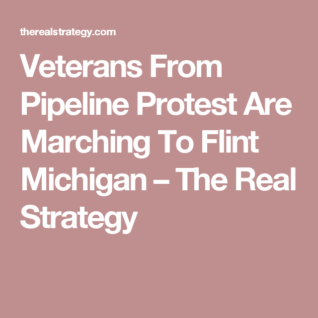 Veterans From Pipeline Protest Are Marching To Flint Michigan – The Real Strategy