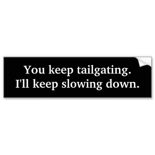 You keep tailgating ill keep slowing down bumper stickers