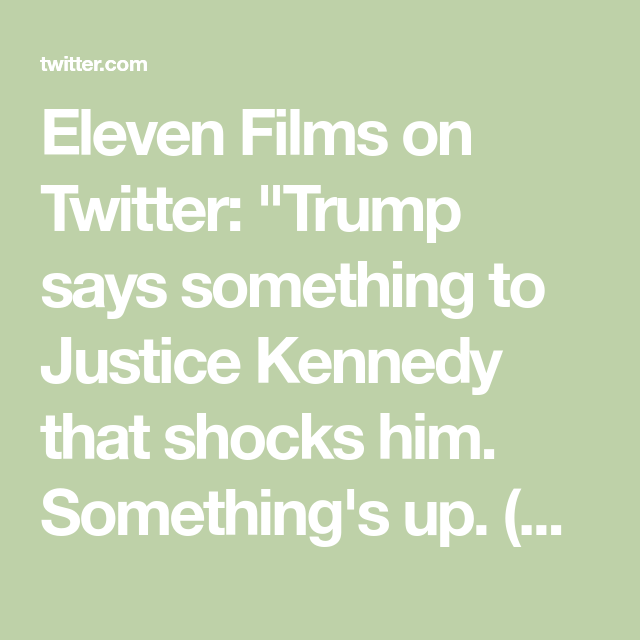 Eleven Films On Twitter Trump Says Something To Justice Kennedy That Shocks Him Something S Up No Sound What Is The Date Eleventh Film