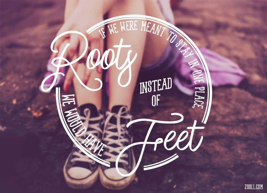 Quote of the Week: If We Were Meant To Stay In One Place, We Would Have Roots Instead Of Feet. #quotes