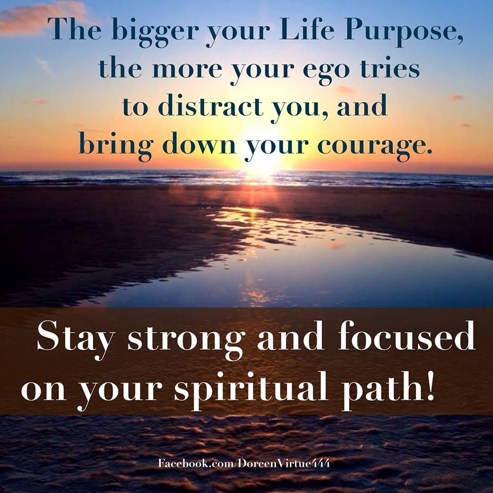 bigger life purpose, more ego distracts and tries to get you to lose your courage