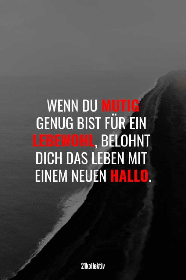 Wisdom, quotes and sayings about Lebensweisheiten, Zitate und Sprüche über Mut If you are brave enough to bid farewell, life will reward you with a new hello.