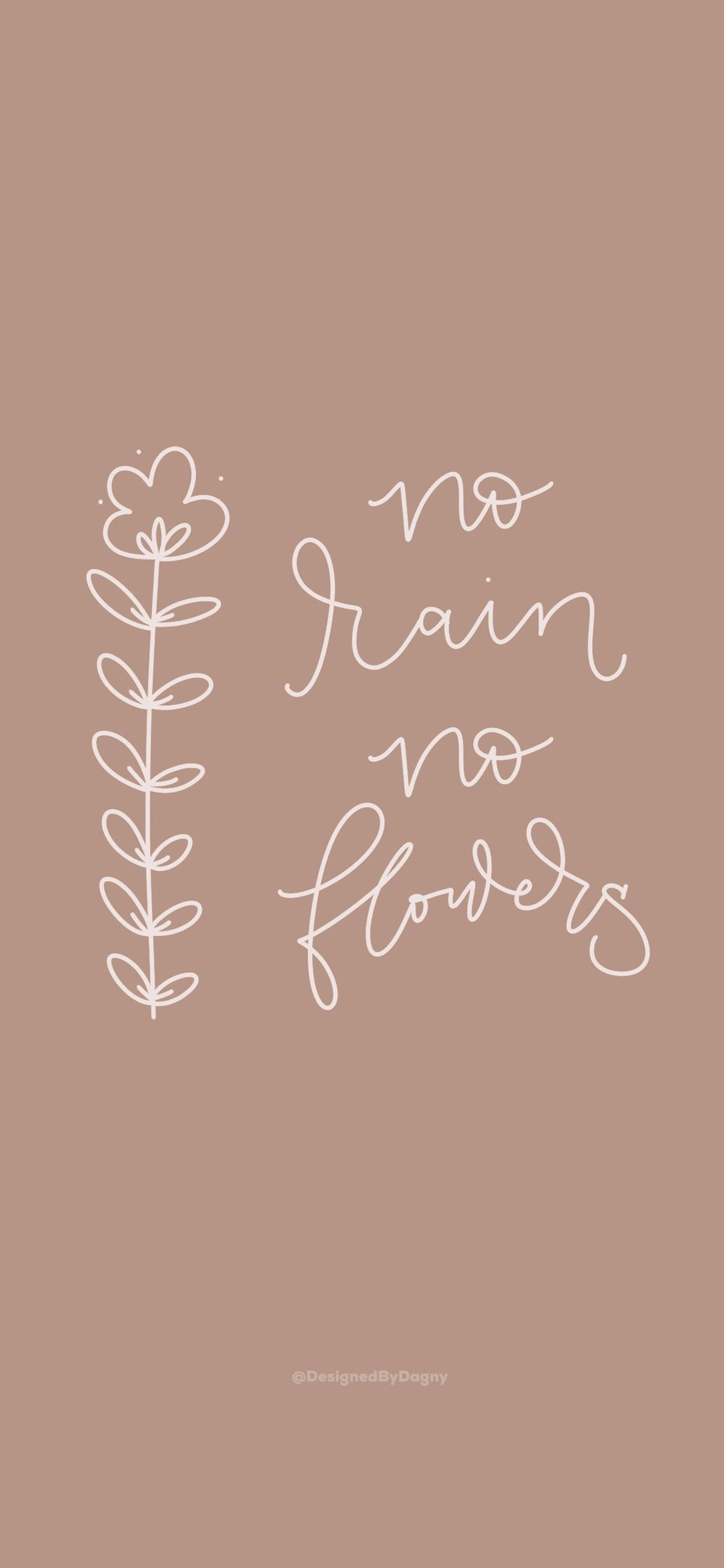 No Rain No Flowers Inspirational Iphone Wallpaper Cell Phone Wallpaper Phone Background Mobile Phone Wallpaper Iphone Background Inspirational Phone Wallpaper Phone Wallpaper Quotes No Rain No Flowers