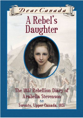 A Rebels Daughter The 1837 Rebellion Diary Of Arabella Stevenson Dear Canada Toronto