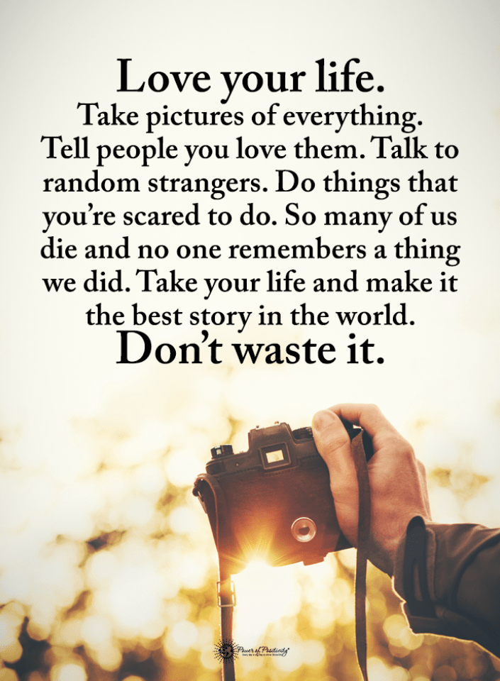 Love Life Quotes Love Your Life Take Pictures Of Everything Tell People You Love Them Talk To R Love Your Life Quotes Love Life Quotes Make You Happy Quotes