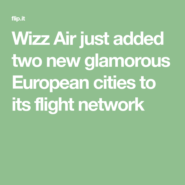 Wizz Air Just Added Two New Glamorous European Cities To Its Flight Network Flight Network European City
