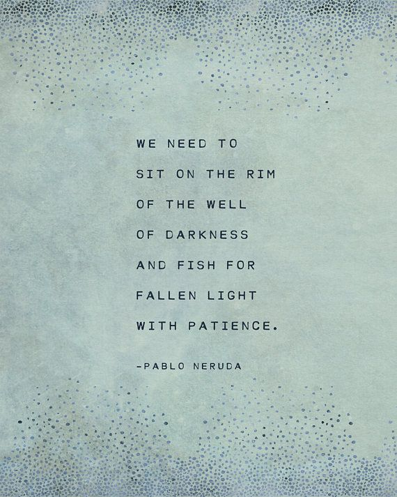 Pablo Neruda Poem We Need To Sit On The Rim Of The Well Of