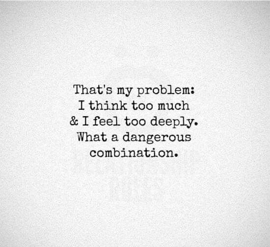 I Think Too Much And Feel Too Deeply Dangerous Combination Words Quotes Quotes Feelings