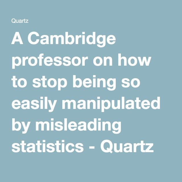 A Cambridge professor on how to stop being so easily manipulated by misleading statistics - Quartz