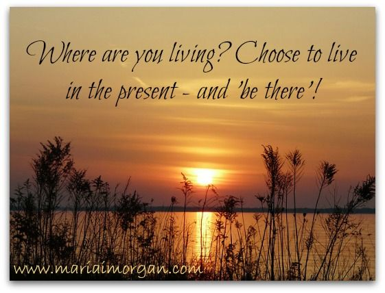 You don't have to live in the past or the future. Choose to live in the present and be 100% there!