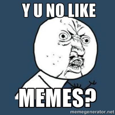 Y U No Like Memes Y U No Like Memes Why You No Meme Rage Comics