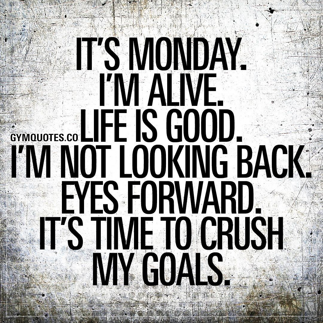 Its Monday. Im alive. Life is good. Im not looking back. Eyes forward. Its time to crush my goals. M...