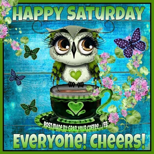 happy saturday everyone cheers good morning saturday