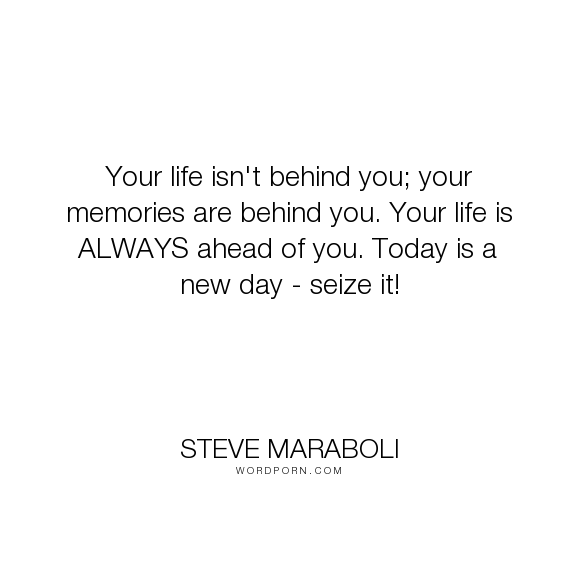 "Steve Maraboli - ""Your life isn't behind you; your memories are behind you. Your life is ALWAYS ahead..."". life, happiness, success, memories, seize-the-day"