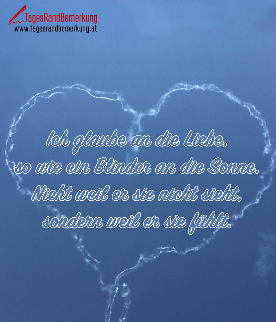 Ich glaube an die Liebe, so wie ein Blinder an die Sonne ...