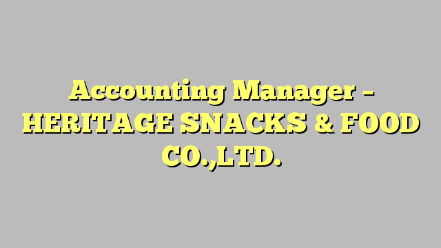 Accounting Manager  Heritage Snacks  Food CoLtd