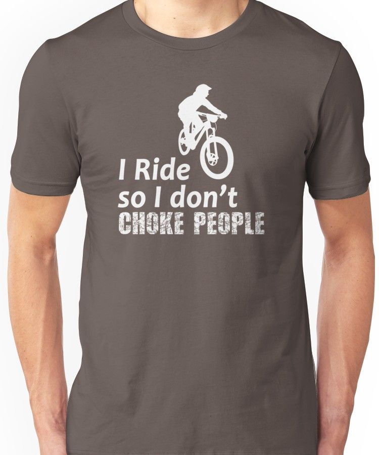 fdcea3ff I Ride So I Don't Choke People Funny Cycling, Bicycle, Mountain Bike and  BMX Unisex T-Shirt