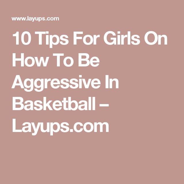 Girls Advice Quote: 10 Tips For Girls On How To Be Aggressive In Basketball