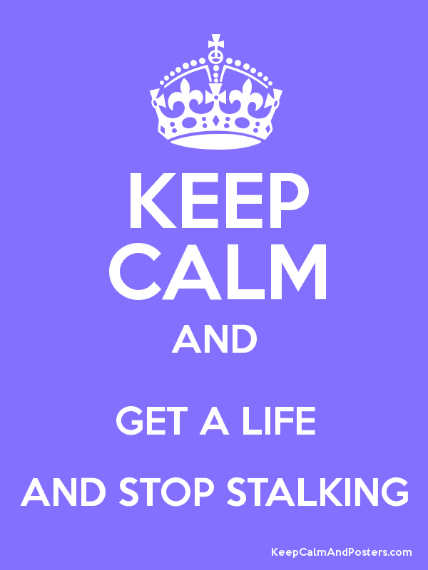Keep Calm GET A LIFE & STOP STALKING! meme lol and lol