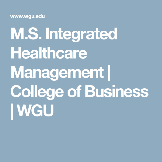 M S Integrated Healthcare Management College Of Business Wgu Healthcare Management Healthcare Leadership Healthcare Administration