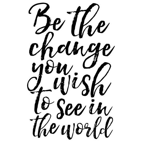 Be The Change You Wish To See In The World Be You Be Yourself