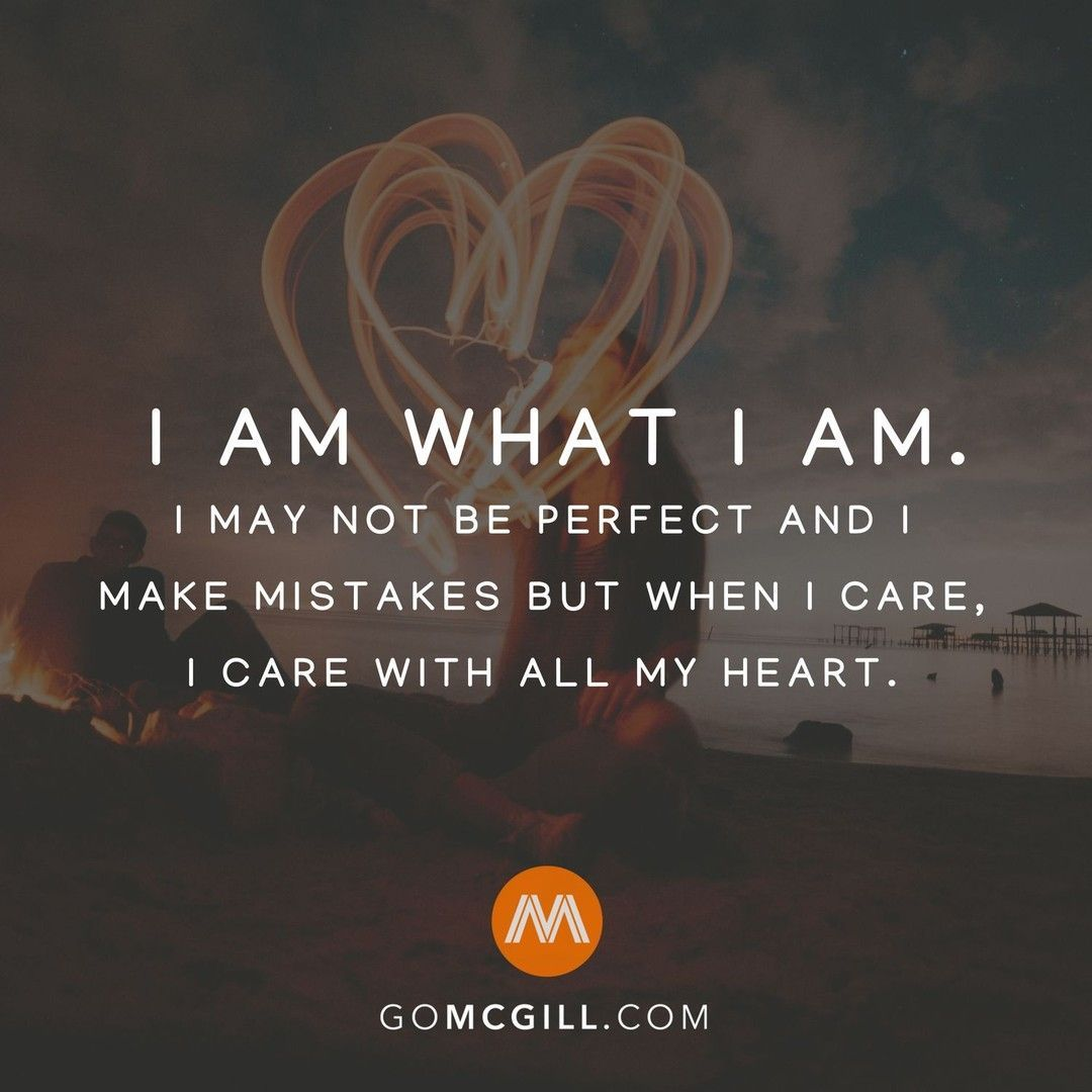 I Am What I Am I May Not Be Perfect And I Make Mistakes But When I Care I Care With All My Heart Simpleremin Humanity Quotes Perfection Quotes Life Quotes