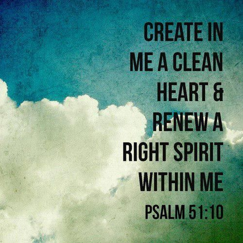 Create in me a pure heart, O God,     and renew a steadfast spirit within me. (Psalm 51:10)