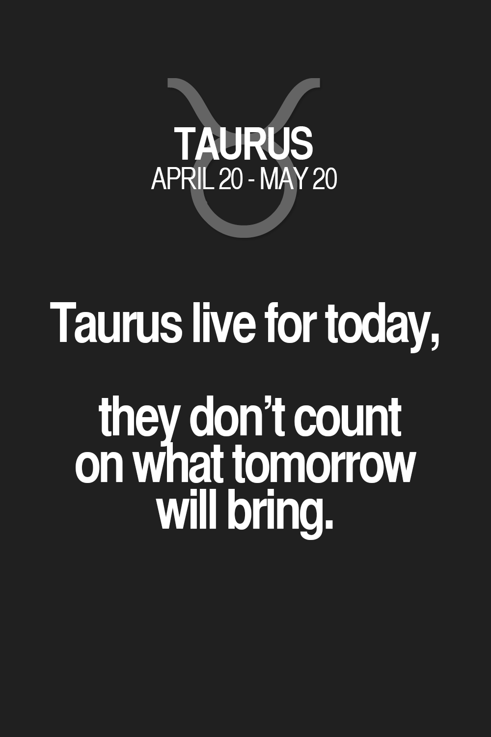 Live For Today Quotes Taurus Live For Today They Don't Count On What Tomorrow Will