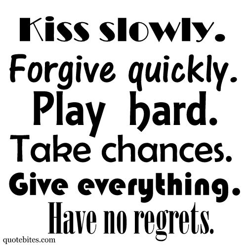 Kiss slowly. Forgive quickly. Play hard. Take chances