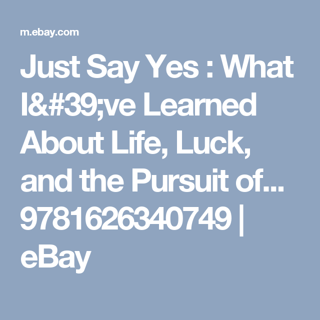 Just Say Yes What I 39 Ve Learned About Life Luck And The Pursuit Of 9781626340749 Ebay Luck Life Sayings