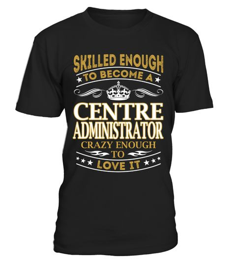 "# Centre Administrator - Skilled Enough .  Special Offer, not available anywhere else!      Available in a variety of styles and colors      Buy yours now before it is too late!      Secured payment via Visa / Mastercard / Amex / PayPal / iDeal      How to place an order            Choose the model from the drop-down menu      Click on ""Buy it now""      Choose the size and the quantity      Add your delivery address and bank details      And that's it!"